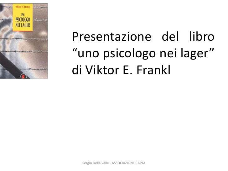 """Sergio Della Valle - ASSOCIAZIONE CAPTA<br />Presentazione del libro """"uno psicologo nei lager"""" di Viktor E. Frankl<br />"""