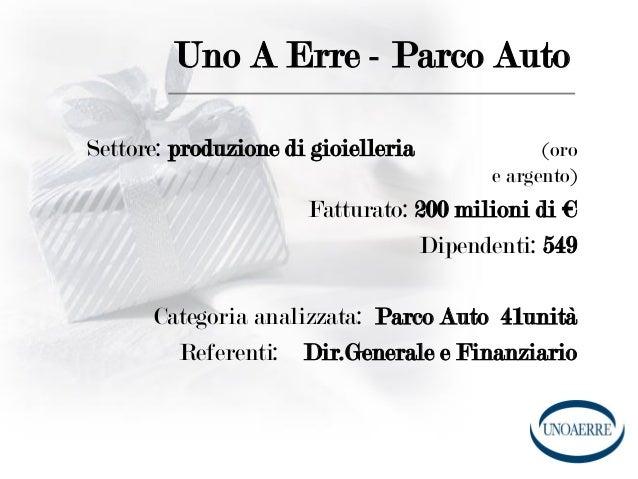 Uno A Erre - Parco Auto Settore: produzione di gioielleria (oro e argento) Fatturato: 200 milioni di € Dipendenti: 549 Cat...