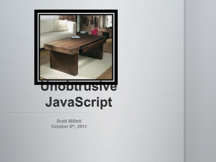 Unobtrusive JavaScript<br />Brett Millett<br />October 6th, 2011<br />