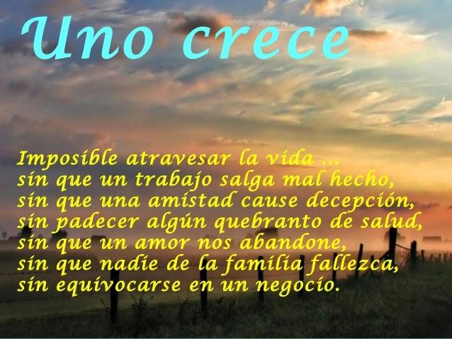 Uno creceImposible atravesar la vida ...sin que un trabajo salga mal hecho,sin que una amistad cause decepción,sin padecer...