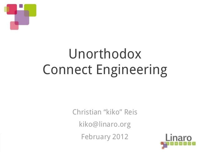 "Unorthodox Connect Engineering Christian ""kiko"" Reis kiko@linaro.org February 2012"