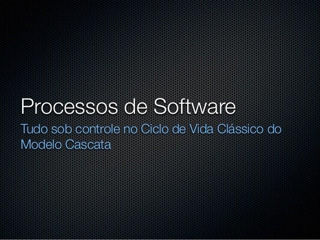 Processos de SoftwareTudo sob controle no Ciclo de Vida Clássico doModelo Cascata