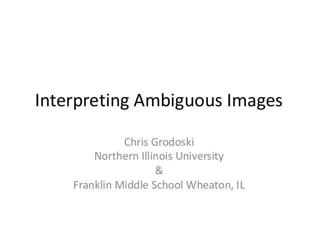 Interpreting Ambiguous Images              Chris Grodoski        Northern Illinois University                     &    Fra...