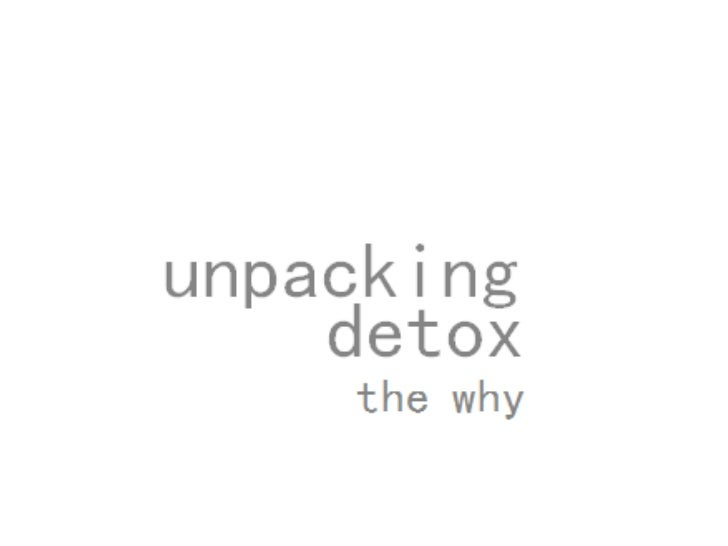unpacking detox -the why