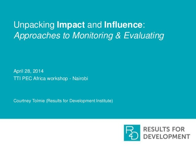 Unpacking Impact and Influence: Approaches to Monitoring & Evaluating April 28, 2014 TTI PEC Africa workshop - Nairobi Cou...