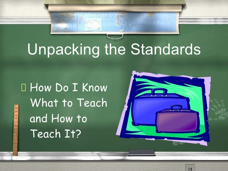Unpacking the Standards   HowDo I Know  What to Teach  and How to  Teach It?