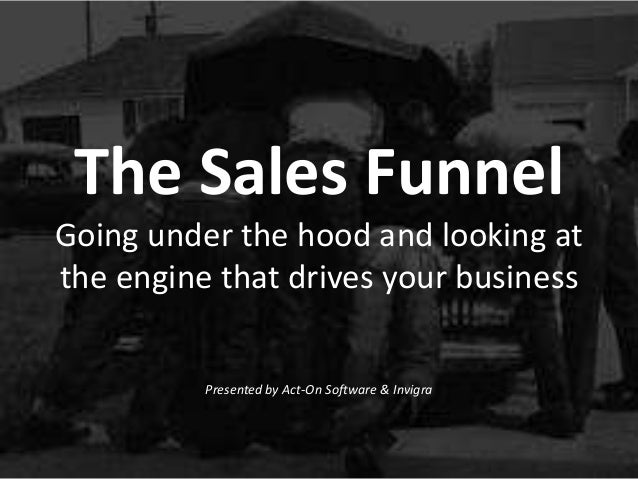The Sales FunnelGoing under the hood and looking atthe engine that drives your businessPresented by Act-On Software & Invi...