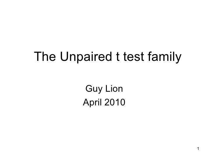The Unpaired t test family Guy Lion April 2010