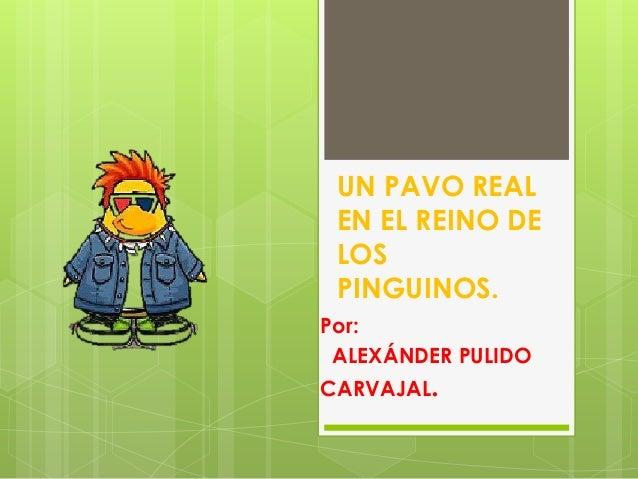 UN PAVO REAL EN EL REINO DE LOS PINGUINOS. Por: ALEXÁNDER PULIDO CARVAJAL.
