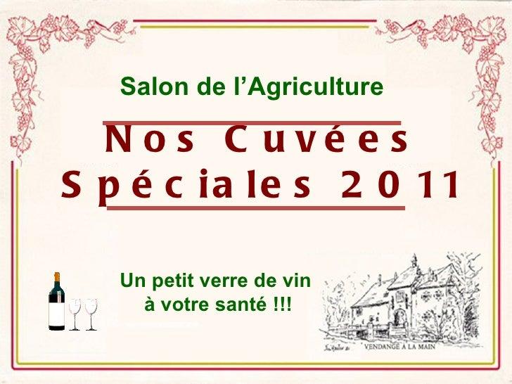Salon de l'Agriculture  N o s C uvé e sS p é c i a l e s 2 0 11   Un petit verre de vin     à votre santé !!!