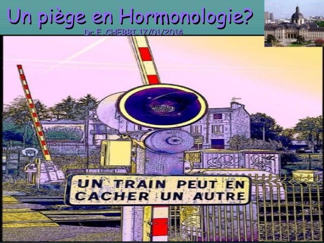 Un piège en Hormonologie?Un piège en Hormonologie? Dr F. CHEBBI 17/01/2014Dr F. CHEBBI 17/01/2014