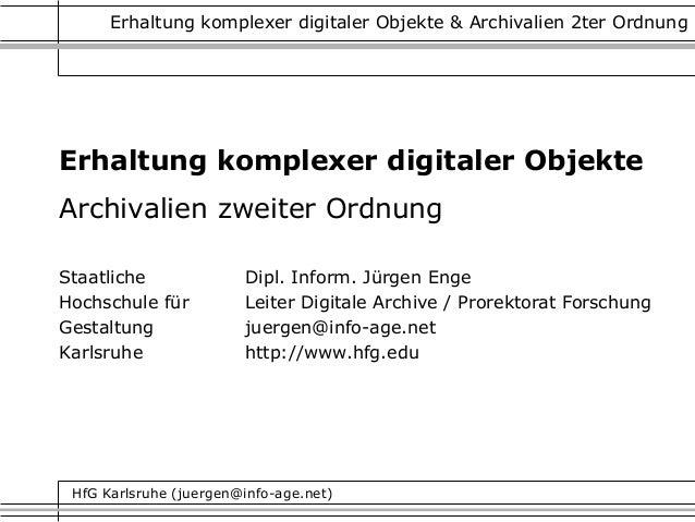 HfG Karlsruhe (juergen@info-age.net) Erhaltung komplexer digitaler Objekte & Archivalien 2ter Ordnung Erhaltung komplexer ...