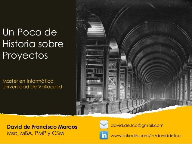 David de Francisco Marcos Msc, MBA, PMP y CSM Un Poco de Historia sobre Proyectos Máster en Informática Universidad de Val...