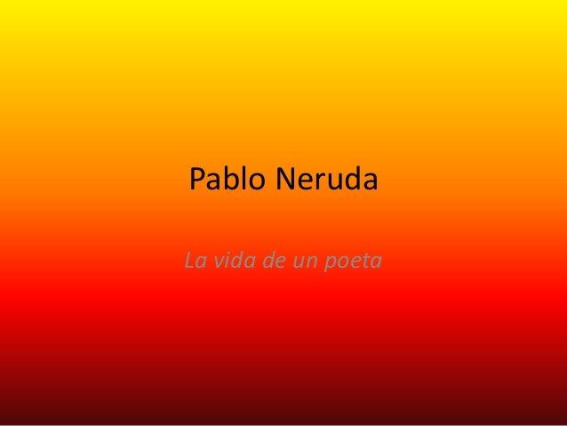 Pablo NerudaLa vida de un poeta