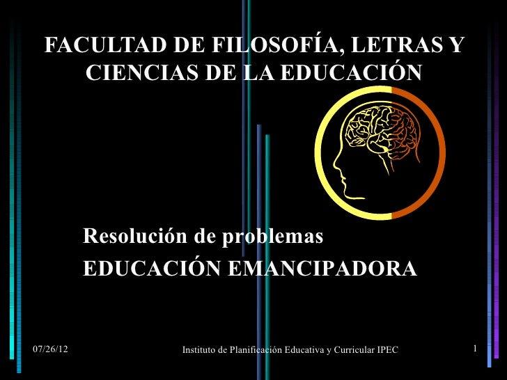 FACULTAD DE FILOSOFÍA, LETRAS Y     CIENCIAS DE LA EDUCACIÓN           Resolución de problemas           EDUCACIÓN EMANCIP...