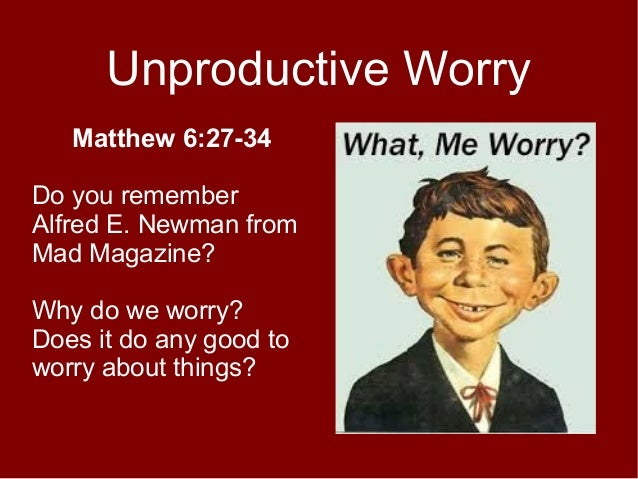 Unproductive Worry Matthew 6:27-34 Do you remember Alfred E. Newman from Mad Magazine? Why do we worry? Does it do any goo...
