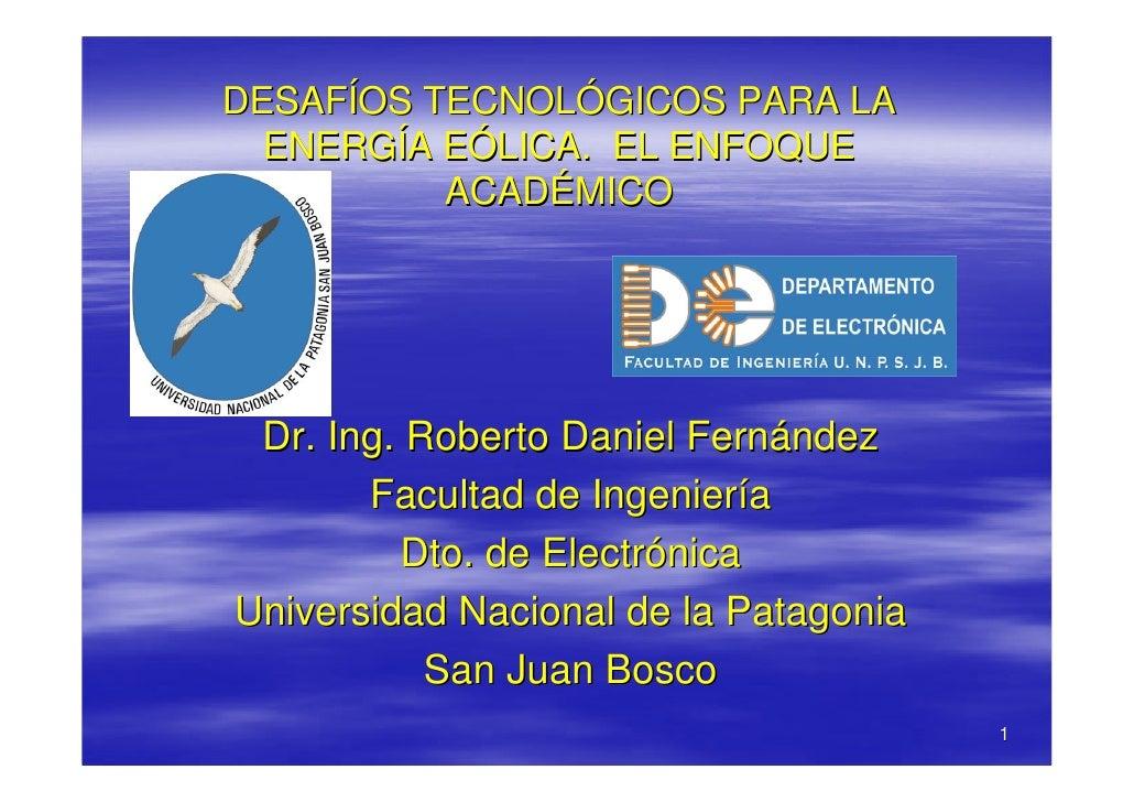 DESAFÍOS TECNOLÓGICOS PARA LA   ENERGÍA EÓLICA. EL ENFOQUE           ACADÉMICO      Dr. Ing. Roberto Daniel Fernández     ...
