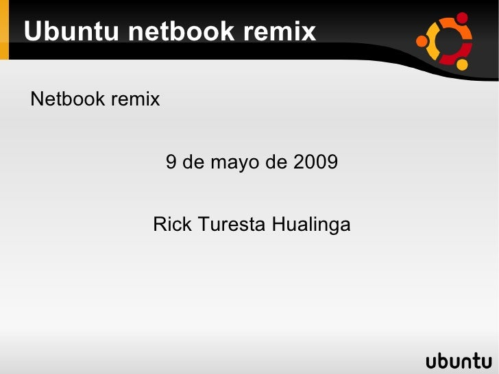 Ubuntu netbook remix <ul><li>Netbook remix </li></ul>9 de mayo de 2009 Rick Turesta Hualinga