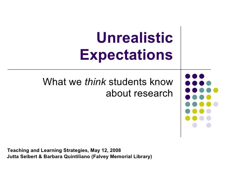 Unrealistic Expectations What we  think  students know about research Teaching and Learning Strategies, May 12, 2008   Jut...