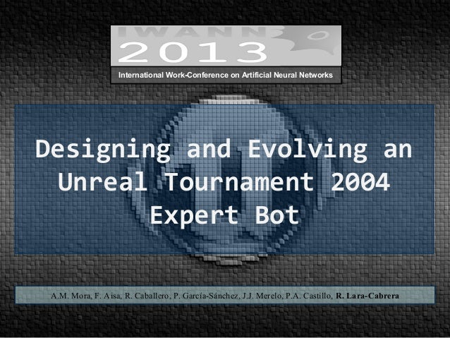 Designing and Evolving an Unreal Tournament 2004 Expert Bot A.M. Mora, F. Aisa, R. Caballero, P. García-Sánchez, J.J. Mere...