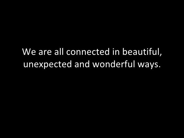 We are all connected in beautiful, unexpected and wonderful ways. BYM 2010 From the unreasonable room
