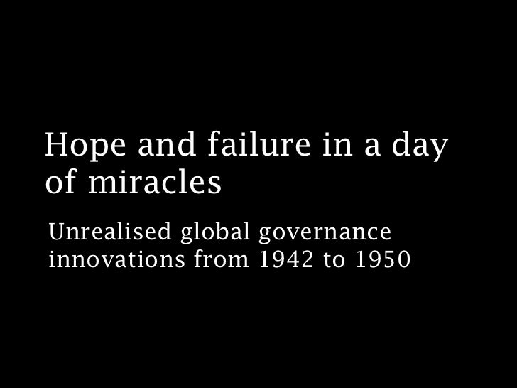 Hope and failure in a dayof miraclesUnrealised global governanceinnovations from 1942 to 1950