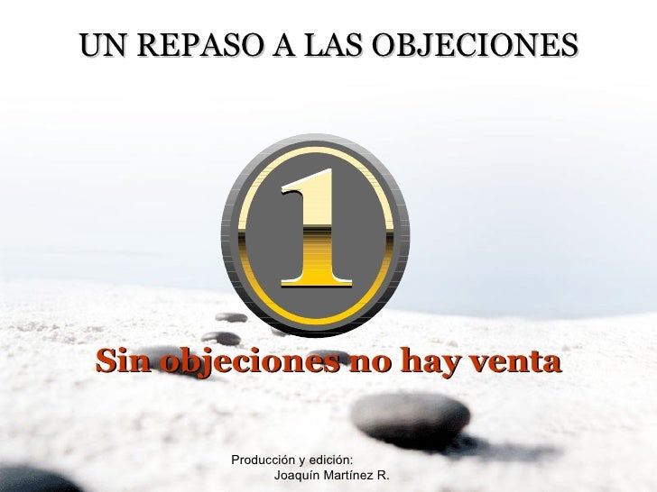 Producción y edición:  Joaquín Martínez R. UN REPASO A LAS OBJECIONES Sin objeciones no hay venta