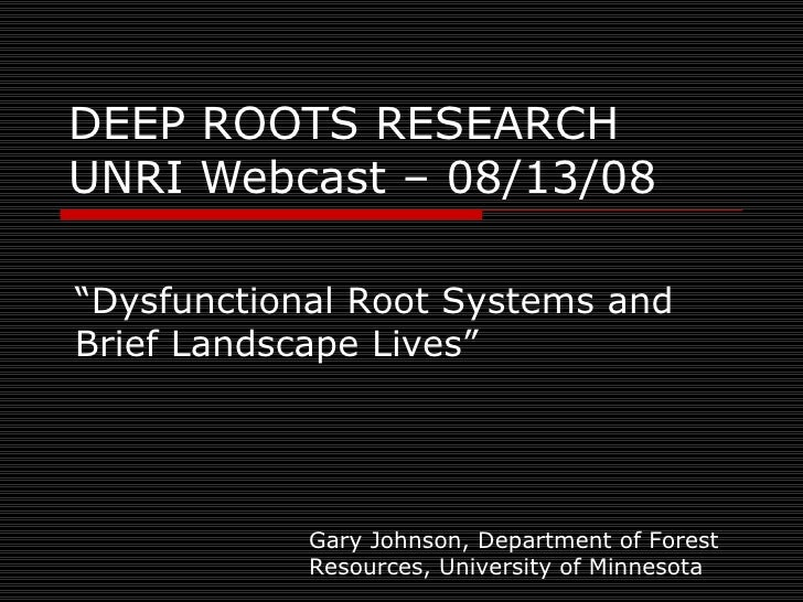 "DEEP ROOTS RESEARCH UNRI Webcast – 08/13/08 "" Dysfunctional Root Systems and Brief Landscape Lives"" Gary Johnson, Departme..."