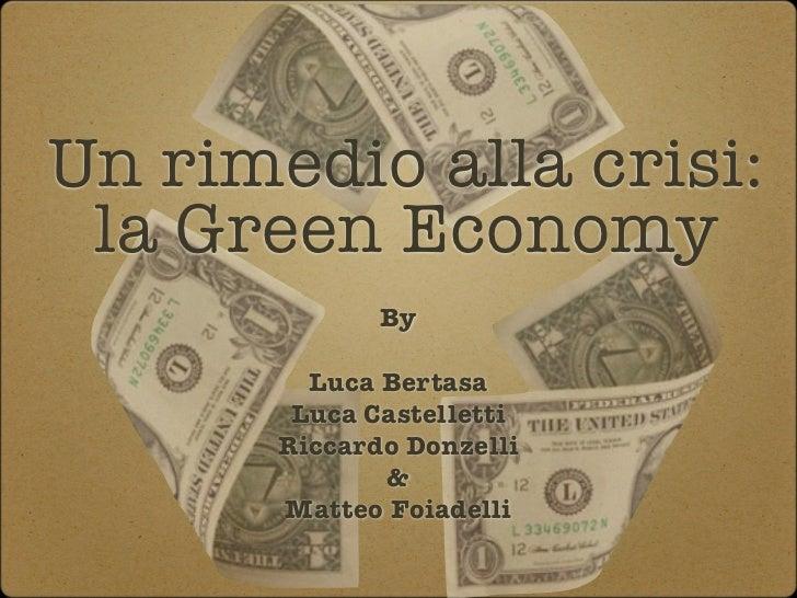 Un rimedio alla crisi: la Green Economy              By         Luca Bertasa        Luca Castelletti       Riccardo Donzel...