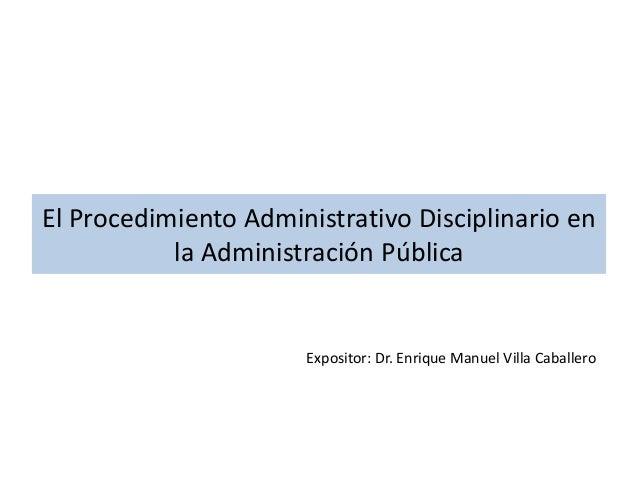 El Procedimiento Administrativo Disciplinario en la Administración Pública Expositor: Dr. Enrique Manuel Villa Caballero