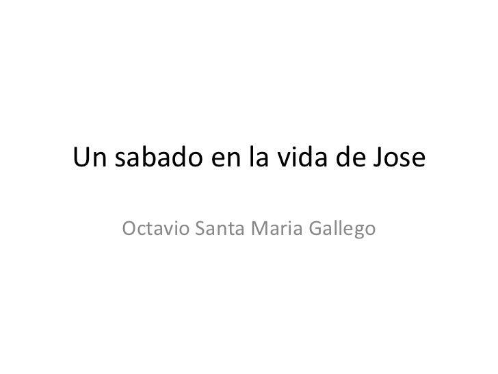 Un sabado en la vida de Jose<br />Octavio Santa Maria Gallego <br />
