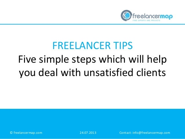 FREELANCER TIPS Five simple steps which will help you deal with unsatisfied clients © freelancermap.com 24.07.2013 Contact...