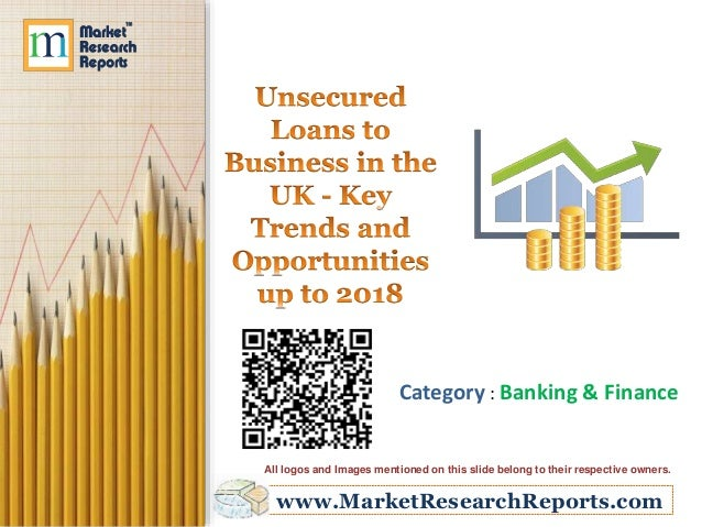 Unsecured Loans to Business in the UK - Key Trends and Opportunities up to 2018