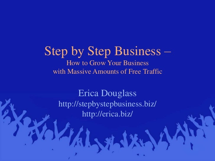 Step by Step Business –How to Grow Your Business with Massive Amounts of Free Traffic<br />Erica Douglasshttp://stepbystep...