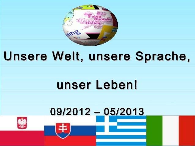 Unsere Welt, unsere Sprache,Unsere Welt, unsere Sprache,unser Leben!unser Leben!09/2012 – 05/201309/2012 – 05/2013Unsere W...