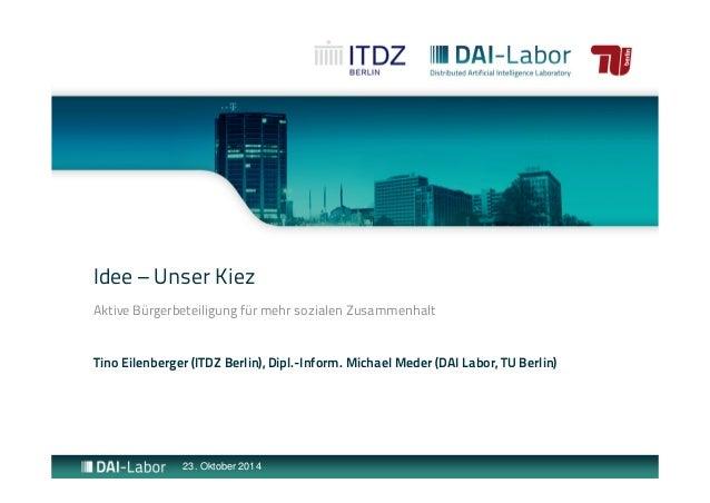 Idee – Unser Kiez  Aktive Bürgerbeteiligung für mehr sozialen Zusammenhalt  Tino Eilenberger (ITDZ Berlin), Dipl.-Inform. ...