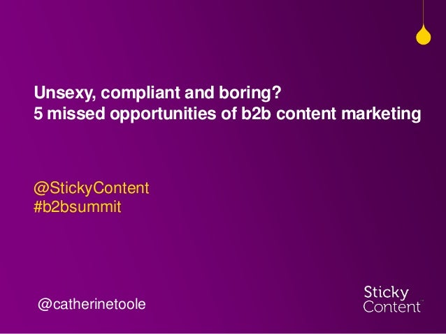 Unsexy, compliant and boring?5 missed opportunities of b2b content marketing@StickyContent#b2bsummit@catherinetoole