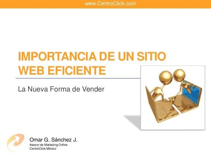 www.CentroClick.com<br />Importancia de un sitio web eficiente<br />La Nueva Forma de Vender<br />Omar G. Sánchez J.<br />...