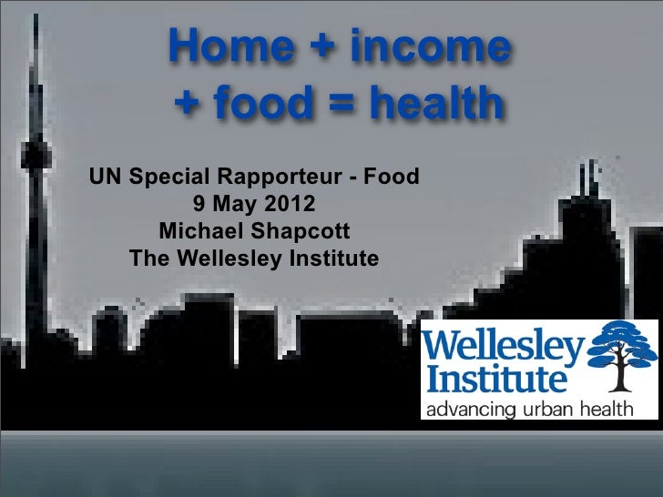 Home + income      + food = healthUN Special Rapporteur - Food        9 May 2012     Michael Shapcott   The Wellesley Inst...