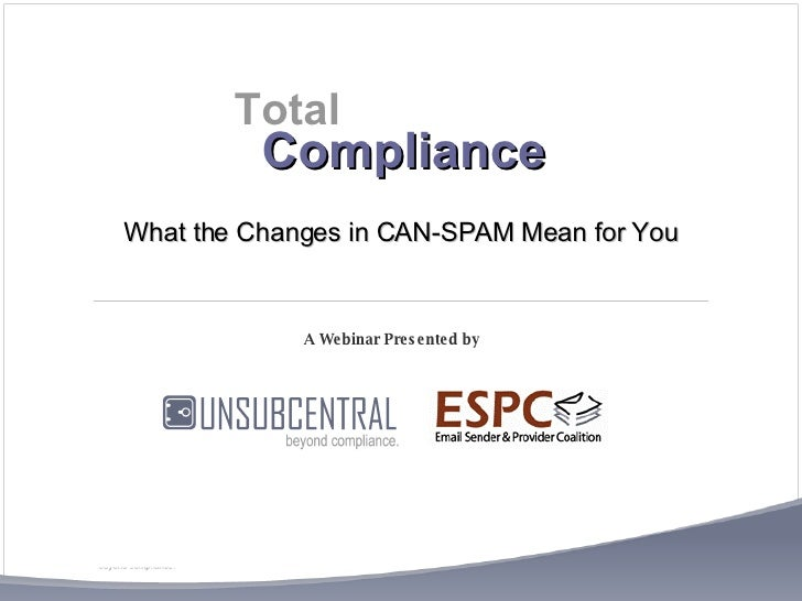 Compliance A Webinar Presented by  Total What the Changes in CAN-SPAM Mean for You