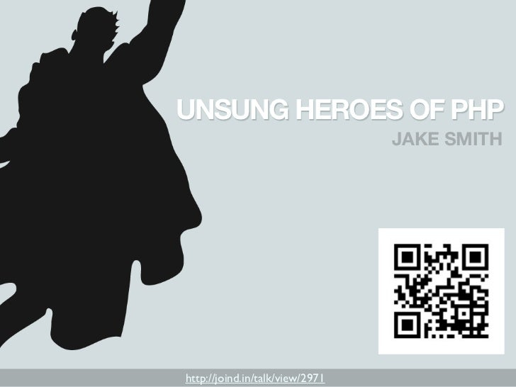 UNSUNG HEROES OF PHP                                 JAKE SMITHhttp://joind.in/talk/view/2971