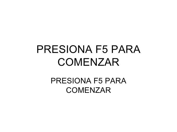 PRESIONA F5 PARA COMENZAR PRESIONA F5 PARA COMENZAR