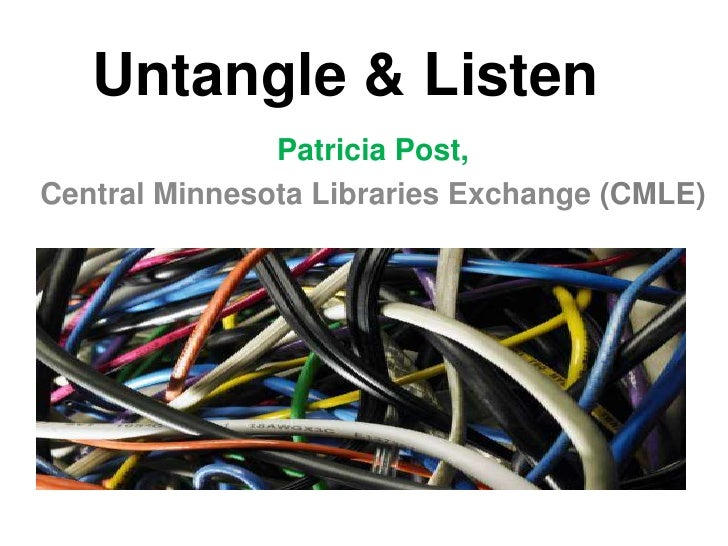 Untangle & Listen<br />Patricia Post, <br />Central Minnesota Libraries Exchange (CMLE)<br />