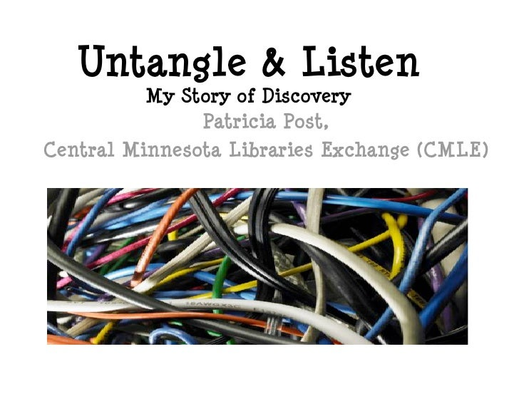Untangle & Listen           My Story of Discovery                Patricia Post, Central Minnesota Libraries Exchange (CMLE)