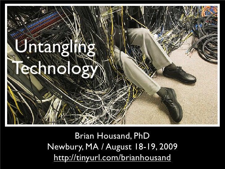Untangling Technology              Brian Housand, PhD     Newbury, MA / August 18-19, 2009      http://tinyurl.com/brianho...