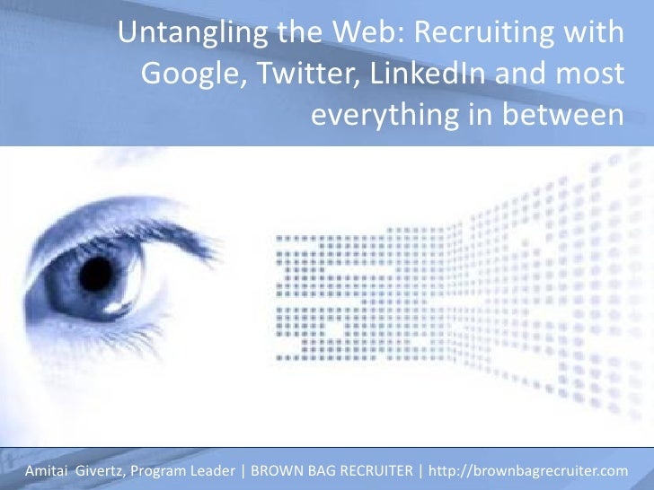 Untangling the Web: Recruiting with             Google, Twitter, LinkedIn and most                         everything in b...