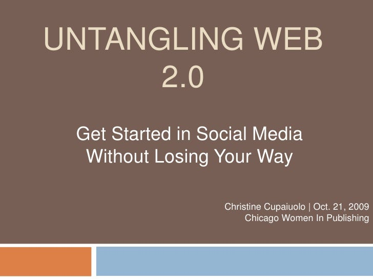 Untangling Web 2.0<br />Get Started in Social Media Without Losing Your Way<br />Christine Cupaiuolo | Oct. 21, 2009 Chica...