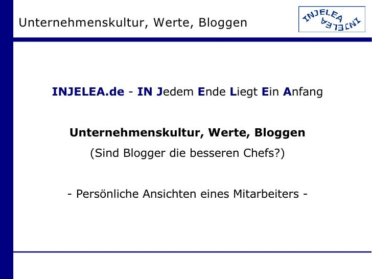 Unternehmenskultur, Werte, Bloggen <ul><ul><li>INJELEA.de  -  IN   J edem  E nde  L iegt  E in  A nfang </li></ul></ul><ul...