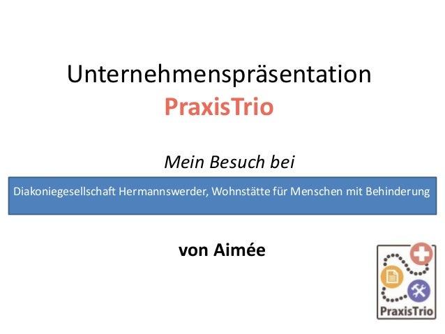 Unternehmenspräsentation PraxisTrio Mein Besuch bei von Aimée Diakoniegesellschaft Hermannswerder, Wohnstätte für Menschen...