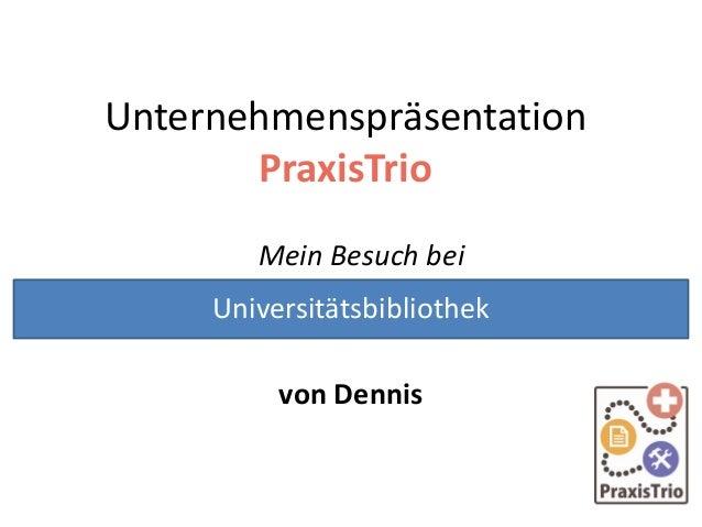 Unternehmenspräsentation PraxisTrio Mein Besuch bei von Dennis Universitätsbibliothek